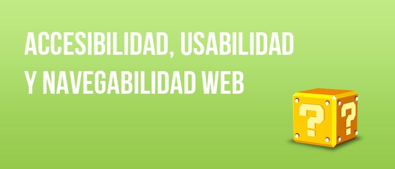 Accesibilidad, usabilidad y navegabilidad web